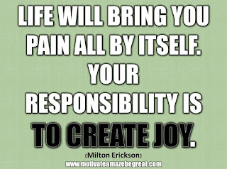 "33 Happiness Quotes To Inspire Your Day: ""Life will bring you pain all by itself. Your responsibility is to create joy."" - Milton Erickson"