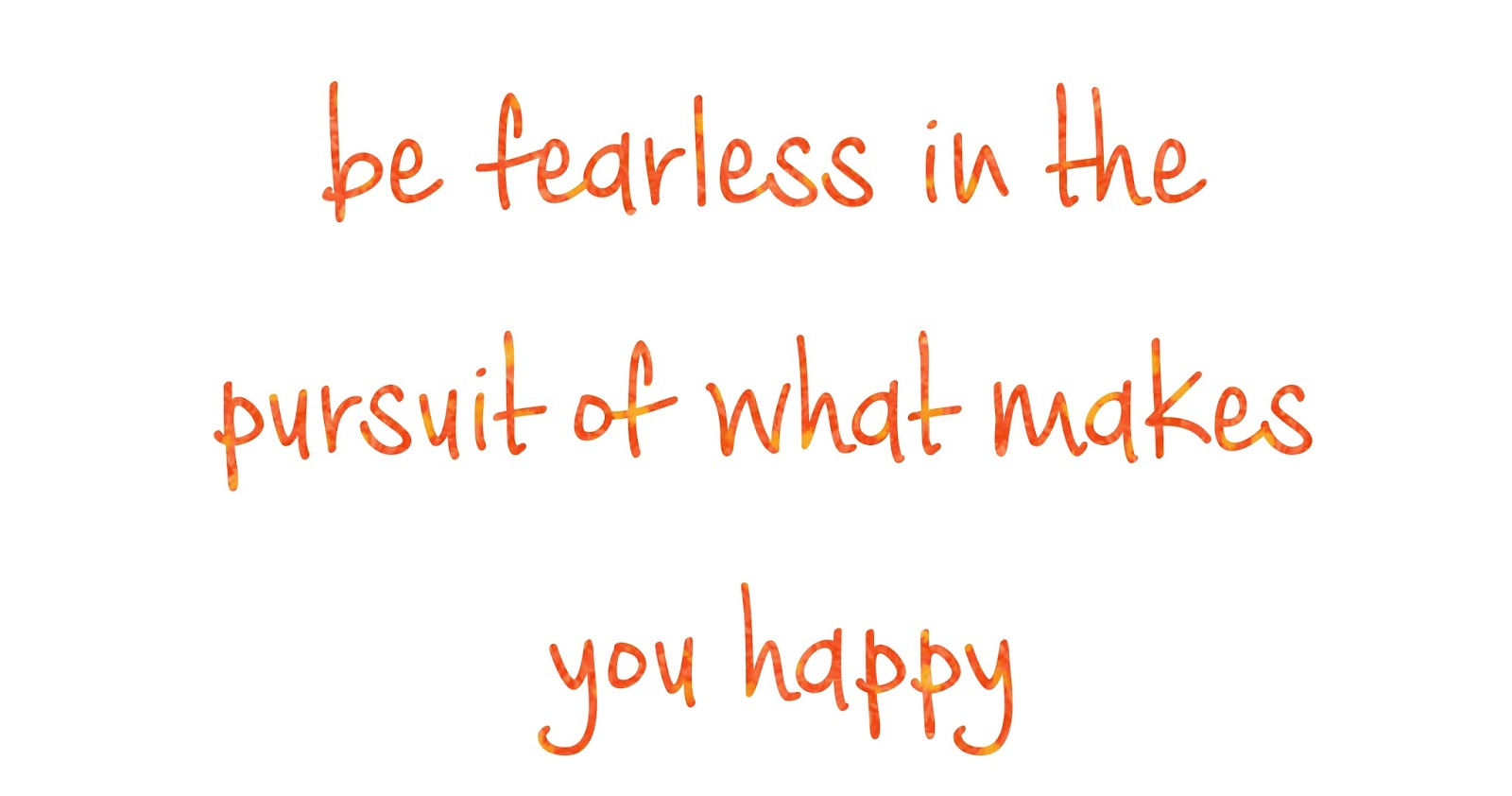 Be fearless in the pursuit of what makes you happy