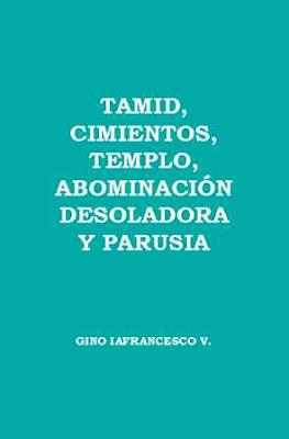 Gino Iafrancesco V.-Tamid,Cimientos,Templo,Abominación Desoladora y Parusia-
