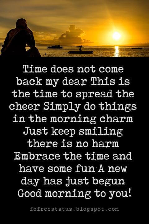 Sweet Good Morning Messages, Time does not come back my dear This is the time to spread the cheer Simply do things in the morning charm Just keep smiling there is no harm Embrace the time and have some fun A new day has just begun Good morning to you!