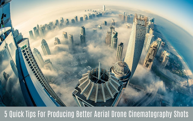 5 Quick Tips For Producing Better Aerial Cinematography Shots