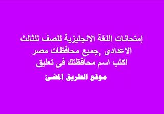 إمتحانات اللغة الانجليزية للصف للثالث الاعدادى بنماذج الاجابات النموذحية ،لجميع محافظات مصر