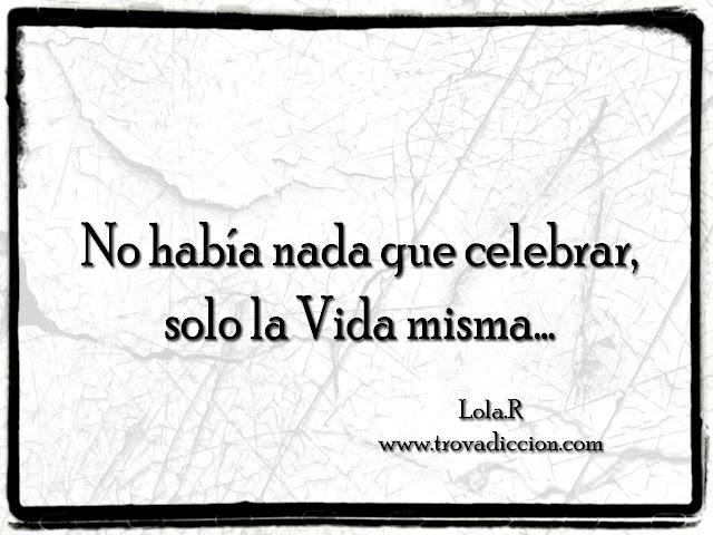 no había nada que celebrar, solo la vida misma…