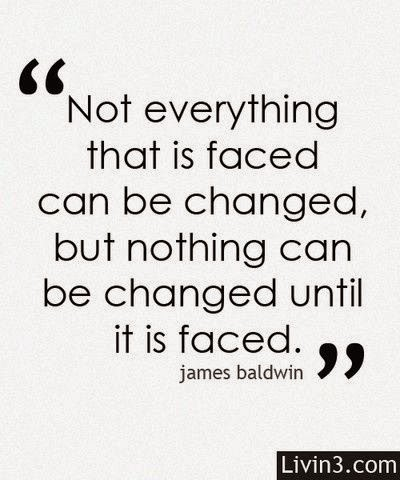 Not everything that is faced can be changed, but nothing