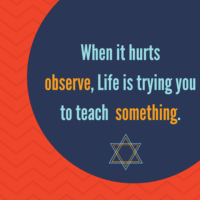 When it hurts observe, Life is trying you to teach something.