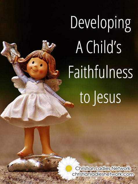 Developing a Child's Faithfulness To Jesus
