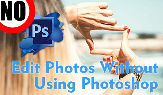 How to Edit Photos Without Using Photoshop?