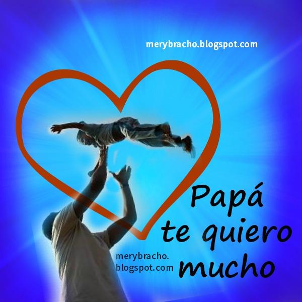 imágenes del día del padre por Mery Bracho. Papá, te Quiero mucho. Feliz Día del Padre. Postales cristianas, palabras de un hijo a su papá.