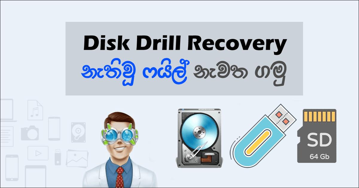 ඔබ දැනුවත්ව හෝ නොදැනුවත්ව පරිගණකයේ ඇති ෆයිල් Delete වූ අවස්තාවක එම ෆයිල් නැවත ලබාගැනීමට Data Recovery මෘදුකාංගයක් බාවිතා කලයුතුයි. එම ක්රියාවලිය සඳහා අප හදුන්වාදෙන්නේ මෙම Disk Drill මෘදුකාංගයයි. දැනට අන්තර්ජාලය තුලින් සොයාබැලුවොත් මෙය නොමිලේ පරිශීලනය කිරීමට ඉඩකඩ ලැබෙන හොඳම මෘදුකාංගයක්. මෙහි විශේෂත්වය වන්නේ පරිගණකයට පිටින් connect කරන USB Pen drive, Hard Disk, Memory chip වැනි උපාංග වලත් Data Recovery කිරීමට හැකි වීමයි. වැඩි කතා නැතුව අපි බලමු මේ Disk Drill මෘදුකාංගයෙන් රිකවරි කරන විදිය.