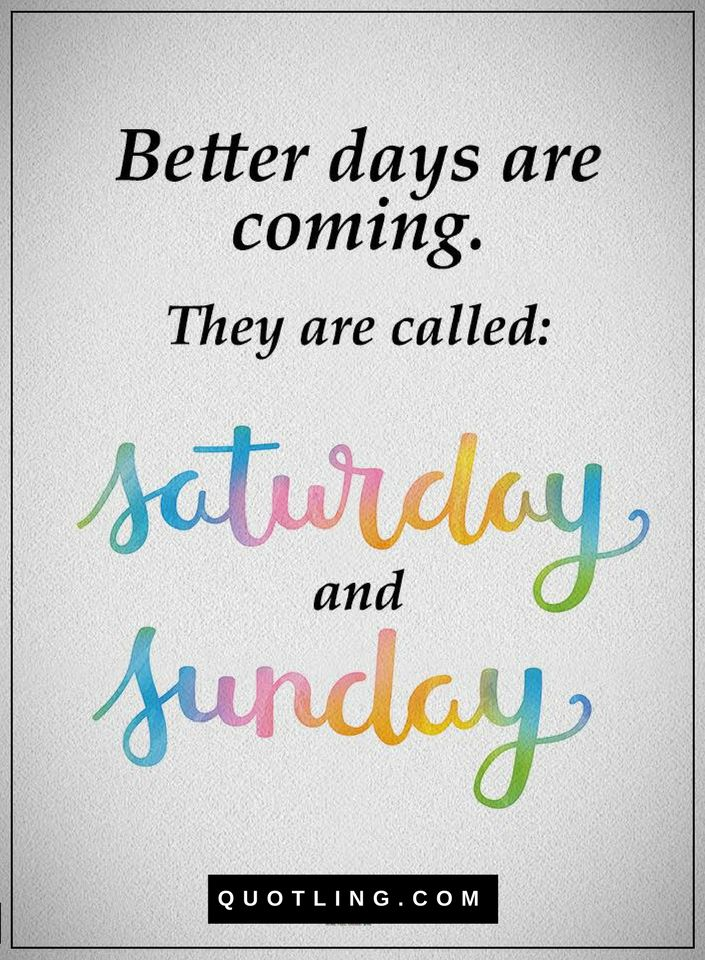 Better Days Are Coming They Are Called Saturday And Sunday Quotes