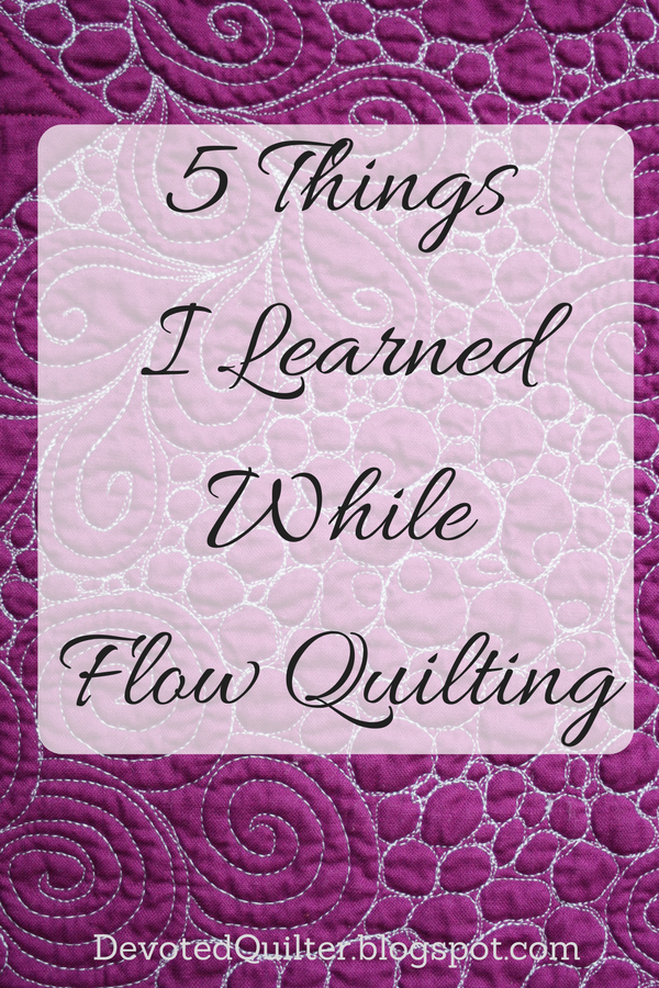 5 Things I Learned while Flow Quilting | DevotedQuilter.blogspot.com