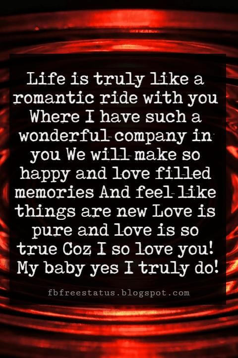 Love You Messages, Life is truly like a romantic ride with you Where I have such a wonderful company in you We will make so happy and love filled memories And feel like things are new Love is pure and love is so true Coz I so love you! My baby yes I truly do!