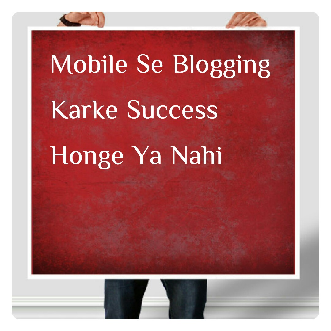 mobile se blogging karke success honge ya nahi
