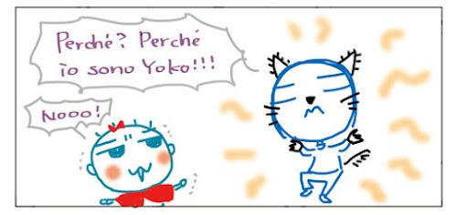 Perche'? Perche' io sono Yoko!!! Nooo!
