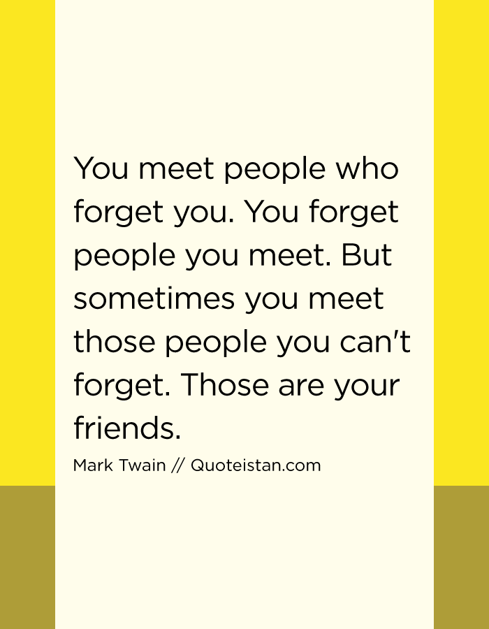 You meet people who forget you. You forget people you meet. But sometimes you meet those people you can't forget. Those are your friends.