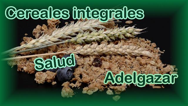 Cereales integrales, mejoran tu salud y te ayudan a adelgazar. Beneficios de los cereales integrales.
