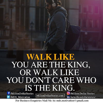 WALK LIKE YOU ARE THE KING, OR WALK LIKE YOU DON'T CARE WHO IS THE KING.