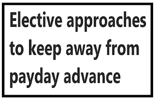 Elective approaches to keep away from payday advance