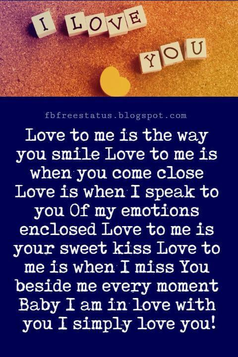 I Love You Text Messages, Love to me is the way you smile Love to me is when you come close Love is when I speak to you Of my emotions enclosed Love to me is your sweet kiss Love to me is when I miss You beside me every moment Baby I am in love with you I simply love you!