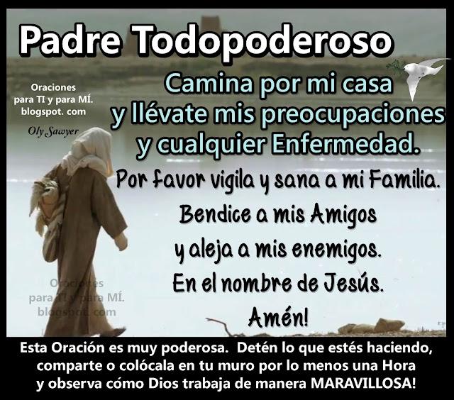 Padre Todopoderoso  Camina por mi casa y llévate mis preocupaciones y cualquier Enfermedad.  Por favor vigila y sana a mi Familia.