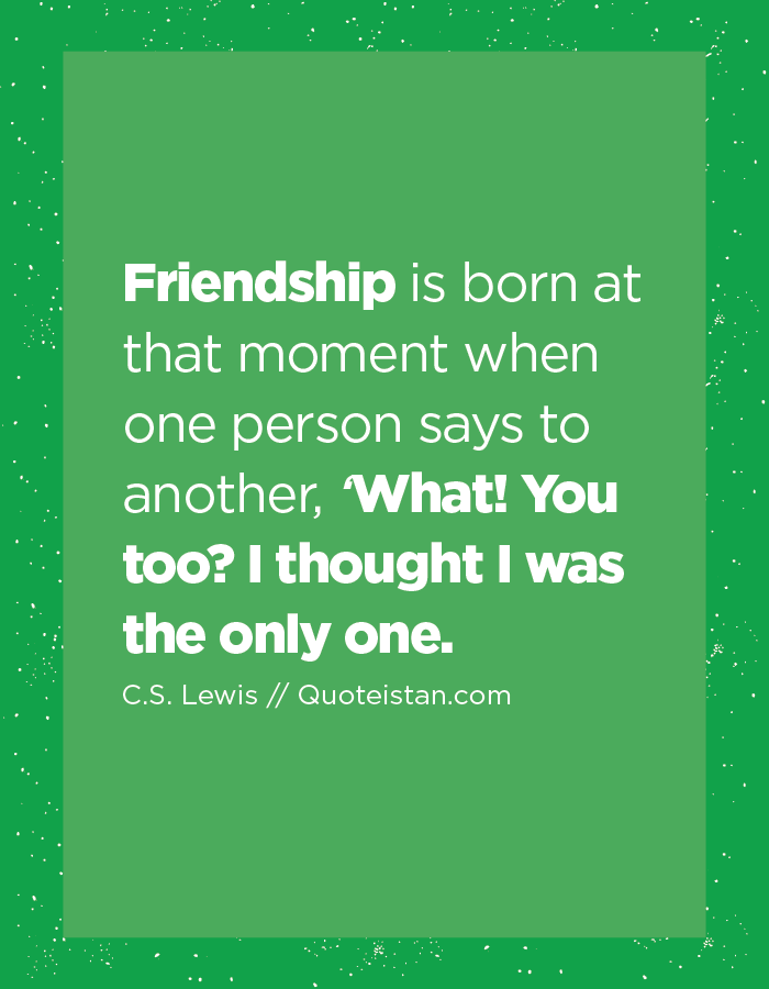 Friendship is born at that moment when one person says to another, 'What! You too? I thought I was the only one.