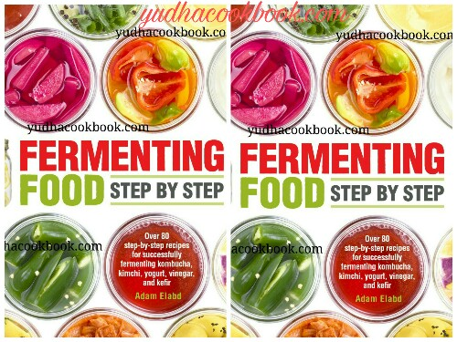 Download ebook FERMENTING FOOD STEP BY STEP : Over 80 Step-by-Step Recipes For Successfully Fermenting Kombucha, Kimchi, Yogurt, Vinegar and Kefir