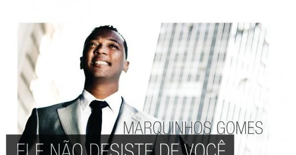 MUSICAS MARQUINHOS GOMES ELE BAIXAR DE DO NAO VOCE DESISTE