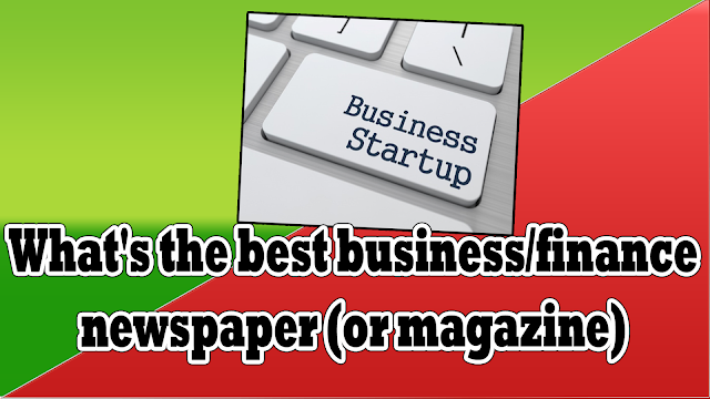 What's the best business/finance newspaper (or magazine)