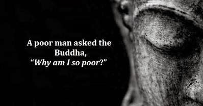 "A poor man asked the Buddha,  ""Why am I so poor?"""