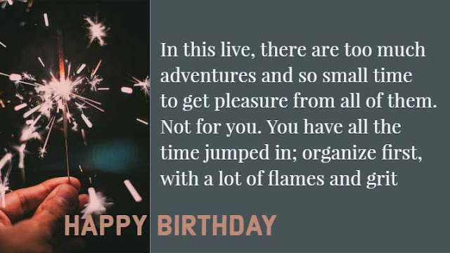 In this live, there are too much adventures and so small time to get pleasure from all of them. Not for you. You have all the time jumped in; organize first, with a lot of flames and grit. Happy Birthday!!!!