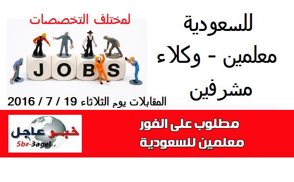 فوراً للسعودية معلمين ومشرفين ووكلاء لمختلف التخصصات والمقابلات يوم الثلاثاء 19 / 7 / 2016