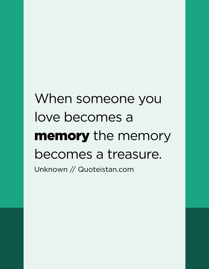 When someone you love becomes a memory the memory becomes a treasure.