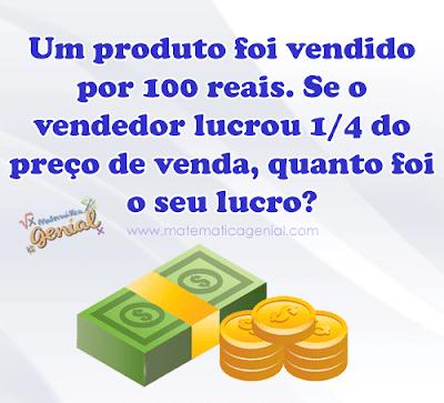 Desafio: Um produto foi vendido por 100 reais. Se o vendedor lucrou 1/4 do preço da venda, quanto foi seu lucro?