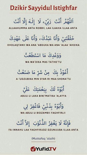 Allahumma anta rabbi laila hailla anta   Halaq tani waana a'bduka   Waana a'la a'hdika wa wa'dikamasta'tu Au'zubika minsharima sa'na'tu   Abu ulaka bini'matika a'laiya waabu ubidzanbi   Faghfirli Fainnahu la yaghfiruzzunu bailla anta   Ya Allah engkau tuhanku tiada tuhan selain engkau Engkau ciptakan aku dan aku hambamu Dan aku berada dalam janjimu menurut kemampuanku Aku berlindung denganMu daripada kejahatan yang ku lakukan Aku sedari nikmatMu kepada ku Dan ku sedari akan dosa-dosa ku Ampuni aku Ampuni aku Ampuni aku Kerna sesungguhnya tiada yang dapat mengampunkan dosa Kecuali Engkau