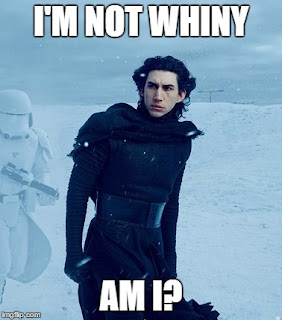 I'm whiny like Star Wars Kylo Ren