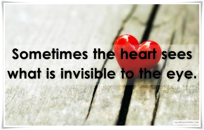 Sometimes The Heart Sees What Is Invisible To The Eye