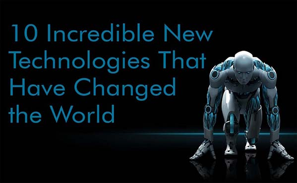 10 Incredible New Technologies That Have Changed the World