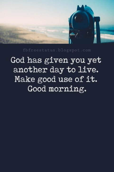 Sweet Good Morning Texts, God has given you yet another day to live. Make good use of it. Good morning.