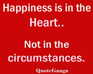 Happiness is in the heart, not in the circumstances.