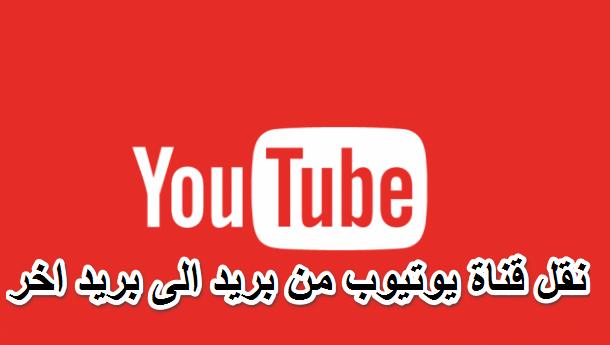نقل قناة يوتيوب من بريد الى بريد اخر