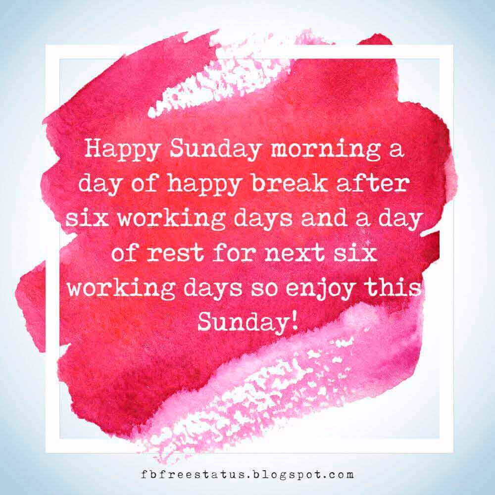 Happy Sunday morning a day of happy break after six working days and a day of rest for next six working days so enjoy this Sunday!