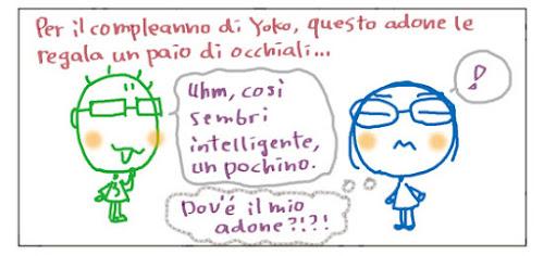 Per il compleanno di Yoko, questo adone le regala un paio di occhiali... Uhm, cosi sembri intelligente, un pochino. Dov'e' il mio adone?!?! !