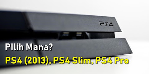 Tips Memilih PS4 : PS4 (2013), PS4 Slim atau PS4 Pro?