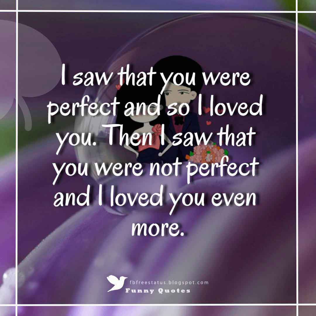 """I saw that you were perfect and so I loved you. Then I saw that you were not perfect and I loved you even more."""