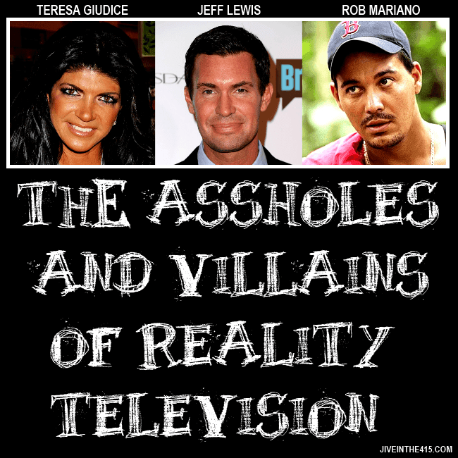 "The villains and assholes of reality television include Teresa Giudice of RHONJ, Jeff Lewis of ""Flipping Out"", and Rob Mariano of Survivor."