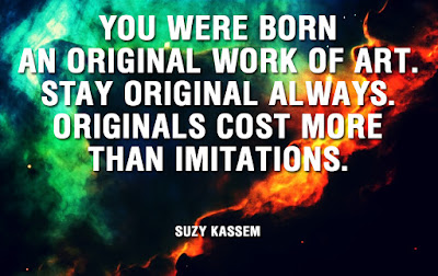 You were born an original work of art. Stay original always. Originals cost more than imitations. -- Suzy Kassem