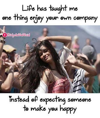 Life has taught me one thing enjoy your own company instead of expecting someone to make you happy