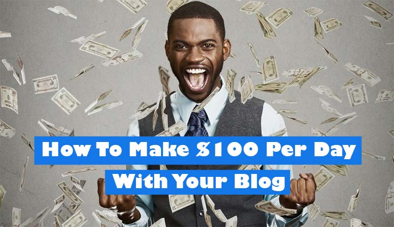 How To Make $100 Per Day With Your Blog