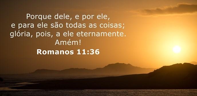 Porque dele, e por ele, e para ele são todas as coisas; glória, pois, a ele eternamente. Amém!