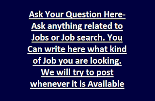 Ask Your Question Here-Ask anything related to Jobs or Job search. You Can write here what kind of Jobs you are looking. We will try to post whenever it is Available